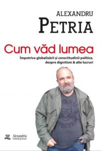 Alexandru Petria - Cum văd eu lumea, Alexandria Publishing House 2019
